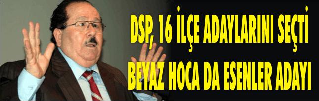 DSP, 16 İLÇE ADAYLARINI SEÇTİ BEYAZ HOCA DA ESENLER ADAYI
