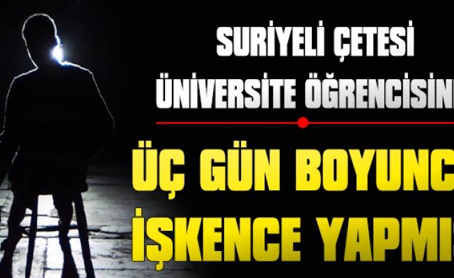 Suriyeli Çetesi Üniversite Öğrencisine 3 Gün boyunca işkence yapmış