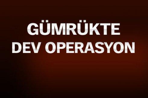 Gümrük'te Dev Operasyon