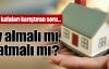 İşte kafaları karıştıran soru: Ev almalı mı, satmalı mı?