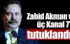 Zahid Akman ve üç Kanal 7'ci tutuklandı