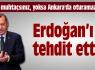 Erdoğan'ı tehdit etti !