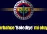 Fenerbahçe 'Belediye' mi oluyor ?