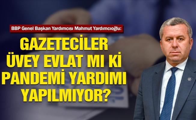 BBP'Lİ Yardımcıoğlu : Gazeteciler Üvey Evlat Mı ?