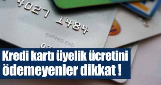 Kredi kartı üyelik ücretini ödemeyenler dikkat !