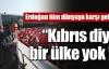 Erdoğan tüm dünyaya karşı geldi !